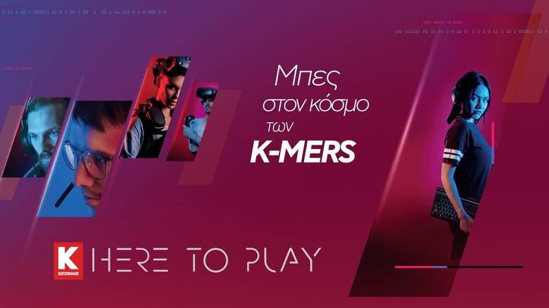 Here to Play powered by Kotsovolos: Μπες στον κόσμο των Κ-MERS, το απόλυτο gaming community!